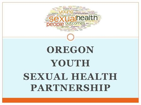 OREGON YOUTH SEXUAL HEALTH PARTNERSHIP. Today's Presenters Jessica Duke, Member, Oregon Health Authority Ashley Maier, OYSHP Co-Chair, OR Sexual Assault.