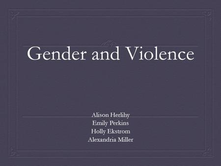 Gender and Violence Alison Herlihy Emily Perkins Holly Ekstrom Alexandria Miller.