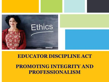 Ethics EDUCATOR DISCIPLINE ACT PROMOTING INTEGRITY AND PROFESSIONALISM.