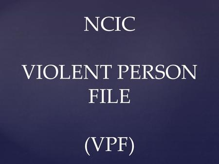 NCIC VIOLENT PERSON FILE (VPF).  Designed to alert law enforcement officers that an individual they are encountering may be prone to commit acts of violence.