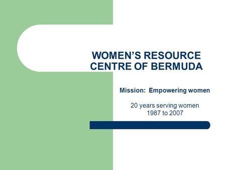 WOMEN'S RESOURCE CENTRE OF BERMUDA Mission: Empowering women 20 years serving women 1987 to 2007.