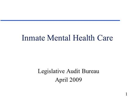 1 Inmate Mental Health Care Legislative Audit Bureau April 2009.