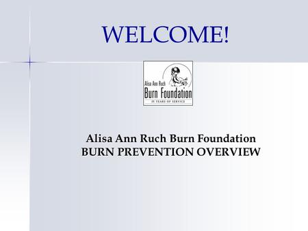 WELCOME! Alisa Ann Ruch Burn Foundation BURN PREVENTION OVERVIEW.