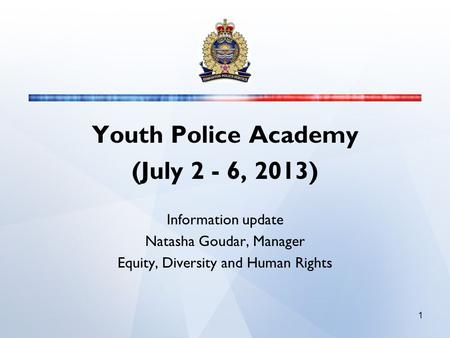 Youth Police Academy (July 2 - 6, 2013) Information update Natasha Goudar, Manager Equity, Diversity and Human Rights 1.