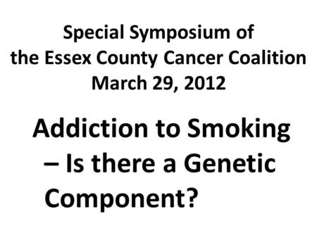 Special Symposium of the Essex County Cancer Coalition March 29, 2012 Addiction to Smoking – Is there a Genetic Component?