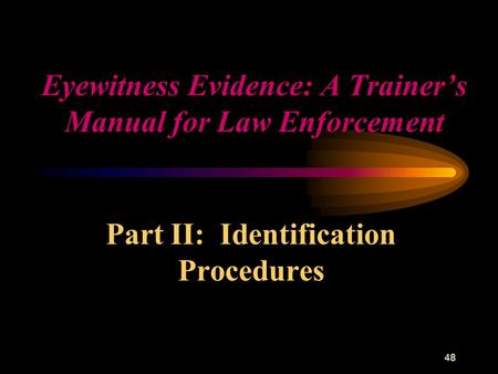 48 Eyewitness Evidence: A Trainer's Manual for Law Enforcement Part II: Identification Procedures.