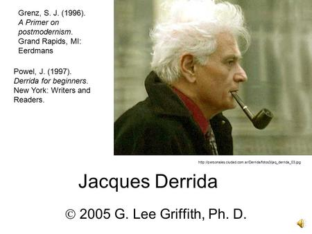 Jacques Derrida  2005 G. Lee Griffith, Ph. D.  Powel, J. (1997). Derrida for beginners.