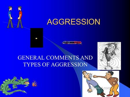 AGGRESSION GENERAL COMMENTS AND TYPES OF AGGRESSION.