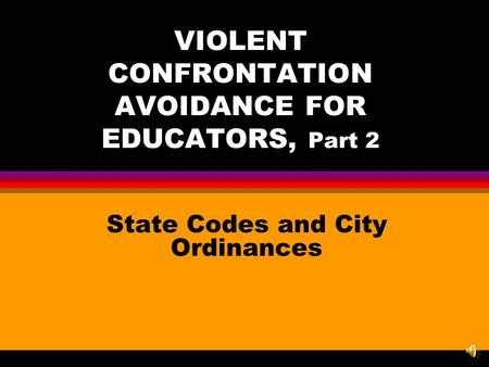 VIOLENT CONFRONTATION AVOIDANCE FOR EDUCATORS, Part 2 State Codes and City Ordinances.