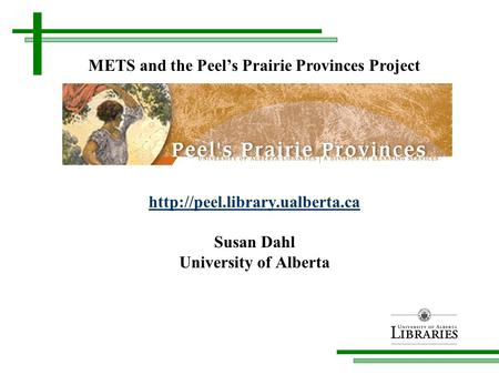 Susan Dahl University of Alberta METS and the Peel's Prairie Provinces Project.