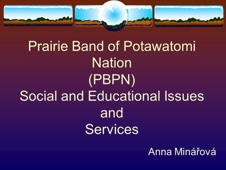Prairie Band of Potawatomi Nation (PBPN) Social and Educational Issues and Services Anna Minářová.