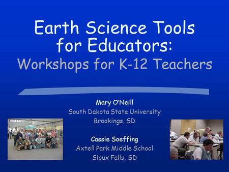 Earth Science Tools for Educators: Workshops for K-12 Teachers Mary O'Neill South Dakota State University Brookings, SD Cassie Soeffing Axtell Park Middle.