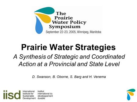 Prairie Water Strategies A Synthesis of Strategic and Coordinated Action at a Provincial and State Level D. Swanson, B. Oborne, S. Barg and H. Venema.