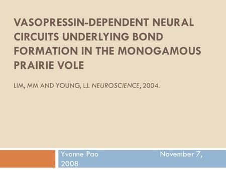 VASOPRESSIN-DEPENDENT NEURAL CIRCUITS UNDERLYING BOND FORMATION IN THE MONOGAMOUS PRAIRIE VOLE LIM, MM AND YOUNG, LJ. NEUROSCIENCE, 2004. Yvonne Pao November.