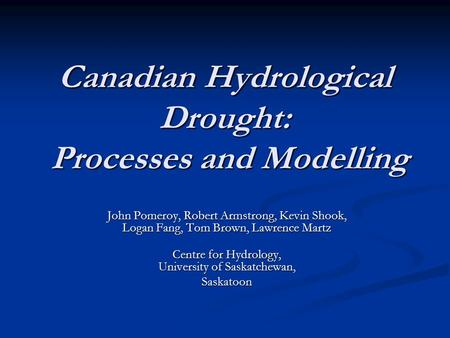 Canadian Hydrological Drought: Processes and Modelling John Pomeroy, Robert Armstrong, Kevin Shook, Logan Fang, Tom Brown, Lawrence Martz Centre for Hydrology,