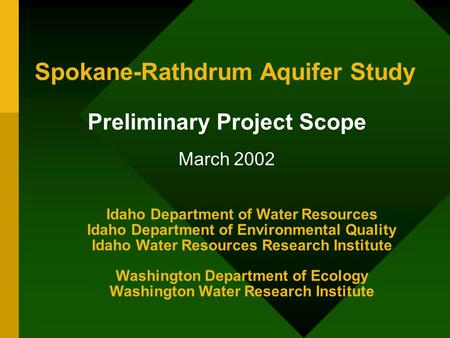 Spokane-Rathdrum Aquifer Study Preliminary Project Scope March 2002 Idaho Department of Water Resources Idaho Department of Environmental Quality Idaho.