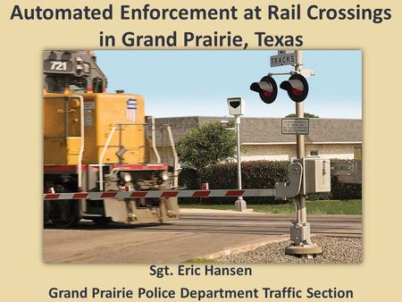 Automated Enforcement at Rail Crossings in Grand Prairie, Texas Sgt. Eric Hansen Grand Prairie Police Department Traffic Section.