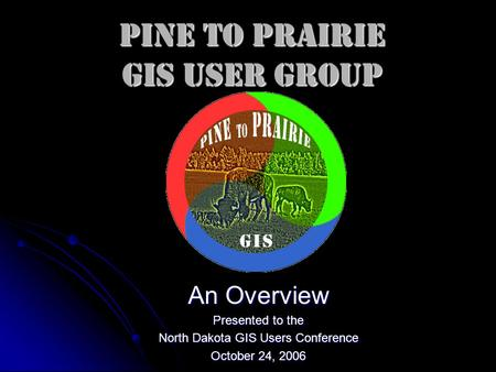Pine to Prairie GIS User Group An Overview Presented to the North Dakota GIS Users Conference October 24, 2006.