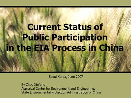 Current Status of Public Participation in the EIA Process in China Seoul Korea, June 2007 By Zhao Xinfeng Appraisal Center for Environment and Engineering,