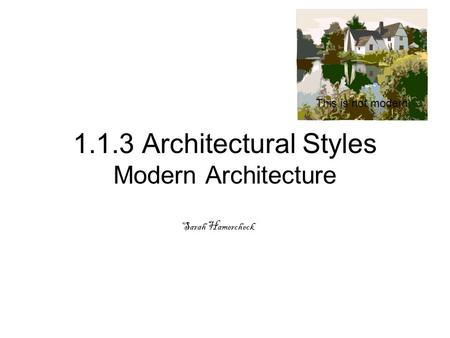 1.1.3 Architectural Styles Modern Architecture Sarah Hamercheck This is not modern.