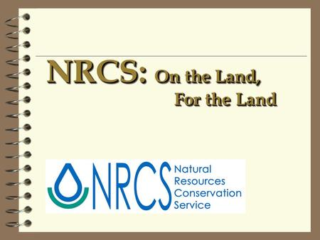 NRCS: On the Land, For the Land. Natural Resources Conservation Service 4 Agency of the U.S. Department of Agriculture (Previously SCS) 4 Created in 1935.