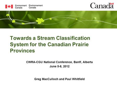 Towards a Stream Classification System for the Canadian Prairie Provinces CWRA-CGU National Conference, Banff, Alberta June 5-8, 2012 Greg MacCulloch and.