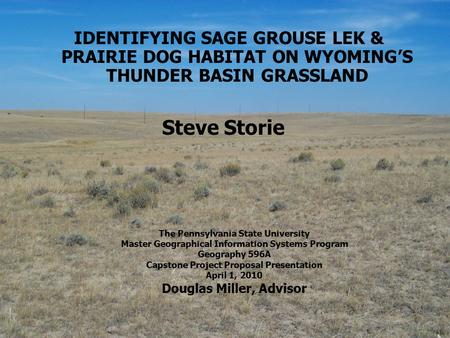 1 IDENTIFYING SAGE GROUSE LEK & PRAIRIE DOG HABITAT ON WYOMING'S THUNDER BASIN GRASSLAND Steve Storie The Pennsylvania State University Master Geographical.