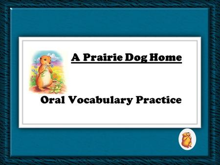 Oral Vocabulary Practice A Prairie Dog Home An animal may suffer if it is removed from its natural ______. A. wadewade C. powerfulpowerful B. habitathabitat.