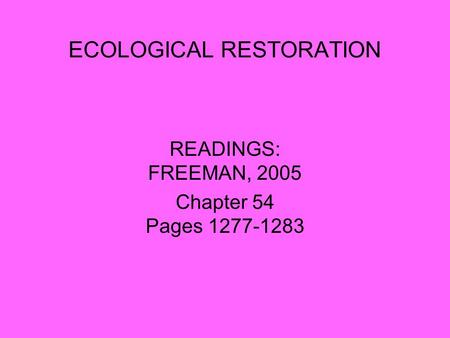 ECOLOGICAL RESTORATION READINGS: FREEMAN, 2005 Chapter 54 Pages 1277-1283.