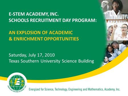 E-STEM ACADEMY, INC. SCHOOLS RECRUITMENT DAY PROGRAM: AN EXPLOSION OF ACADEMIC & ENRICHMENT OPPORTUNITIES Saturday, July 17, 2010 Texas Southern University.