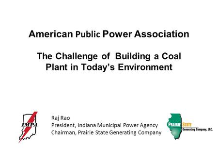 American Public Power Association The Challenge of Building a Coal Plant in Today's Environment Raj Rao President, Indiana Municipal Power Agency Chairman,