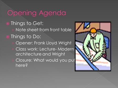  Things to Get: › Note sheet from front table  Things to Do: › Opener: Frank Lloyd Wright › Class work: Lecture- Modern architecture and Wright › Closure: