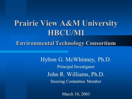 Prairie View A&M University HBCU/MI Environmental Technology Consortium Hylton G. McWhinney, Ph.D. Principal Investigator John R. Williams, Ph.D. Steering.