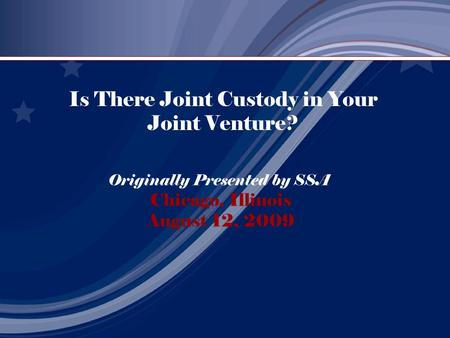 Is There Joint Custody in Your Joint Venture? Originally Presented by SSA Chicago, Illinois August 12, 2009.