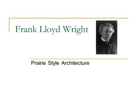 Frank Lloyd Wright Prairie Style Architecture. Importance of Prairie Architecture in Chicago Area One of the few architectural styles born in America.