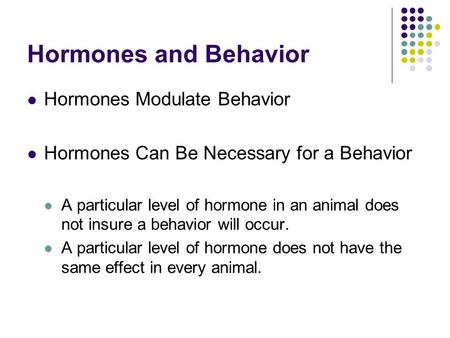 Hormones and Behavior Hormones Modulate Behavior Hormones Can Be Necessary for a Behavior A particular level of hormone in an animal does not insure a.