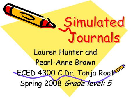 Simulated Journals Lauren Hunter and Pearl-Anne Brown ECED 4300 C Dr. Tonja Root Spring 2008 Grade level: 5.