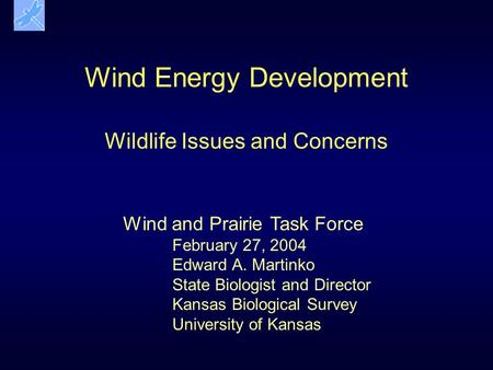 Wind Energy Development Wildlife Issues and Concerns Wind and Prairie Task Force February 27, 2004 Edward A. Martinko State Biologist and Director Kansas.