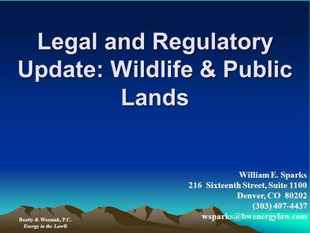 Legal and Regulatory Update: Wildlife & Public Lands Beatty & Wozniak, P.C. Energy in the Law® William E. Sparks 216 Sixteenth Street, Suite 1100 Denver,