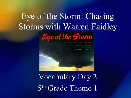 Eye of the Storm: Chasing Storms with Warren Faidley Vocabulary Day 2 5 th Grade Theme 1.