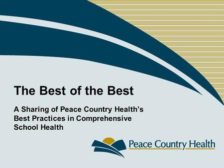 The Best of the Best A Sharing of Peace Country Health's Best Practices in Comprehensive School Health.