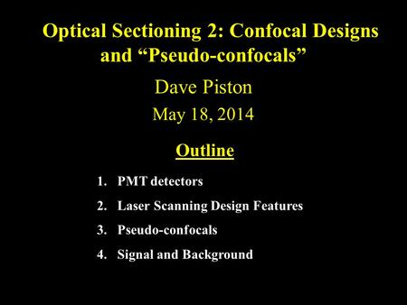 "Dave Piston May 18, 2014 Optical Sectioning 2: Confocal Designs and ""Pseudo-confocals"" Outline 1.PMT detectors 2.Laser Scanning Design Features 3.Pseudo-confocals."