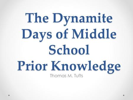 The Dynamite Days of Middle School Prior Knowledge Thomas M. Tufts.