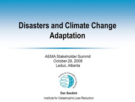 Disasters and Climate Change Adaptation Dan Sandink Institute for Catastrophic Loss Reduction AEMA Stakeholder Summit October 29, 2008 Leduc, Alberta.