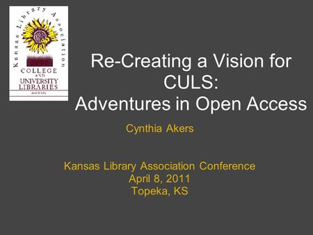 Re-Creating a Vision for CULS: Adventures in Open Access Cynthia Akers Kansas Library Association Conference April 8, 2011 Topeka, KS.