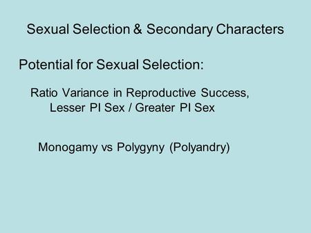 Sexual Selection & Secondary Characters Potential for Sexual Selection: Ratio Variance in Reproductive Success, Lesser PI Sex / Greater PI Sex Monogamy.