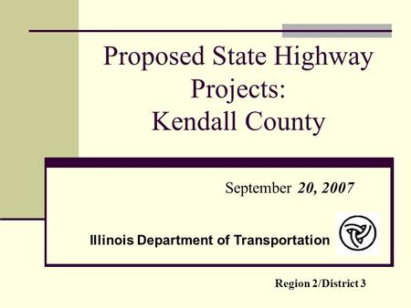 Proposed State Highway Projects: Kendall County September 20, 2007 Region 2/District 3 Illinois Department of Transportation.