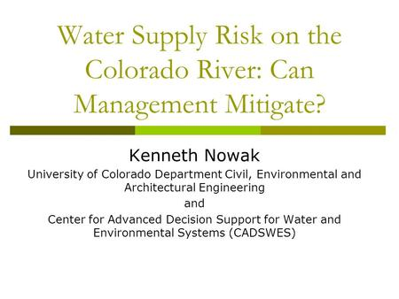 Water Supply Risk on the Colorado River: Can Management Mitigate? Kenneth Nowak University of Colorado Department Civil, Environmental and Architectural.