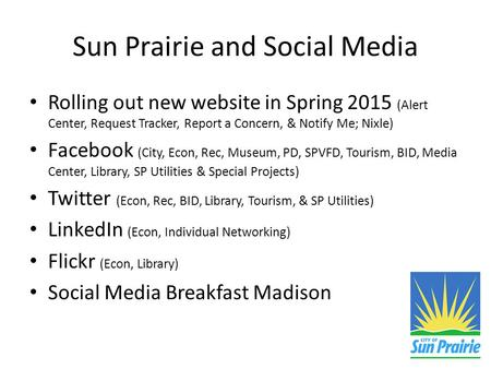 Sun Prairie and Social Media Rolling out new website in Spring 2015 (Alert Center, Request Tracker, Report a Concern, & Notify Me; Nixle) Facebook (City,