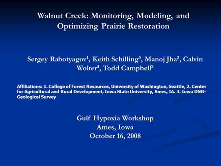 Walnut Creek: Monitoring, Modeling, and Optimizing Prairie Restoration Sergey Rabotyagov 1, Keith Schilling 3, Manoj Jha 2, Calvin Wolter 3, Todd Campbell.